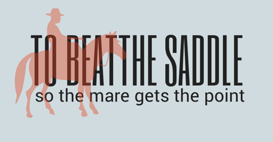 to beatthe saddle so the mare gets the point